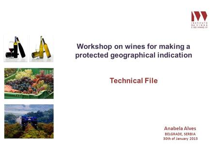 Workshop on wines for making a protected geographical indication Technical File Anabela Alves BELGRADE, SERBIA 30th of January 2013.