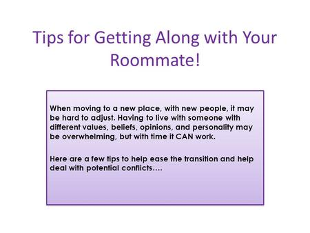 Tips for Getting Along with Your Roommate! When moving to a new place, with new people, it may be hard to adjust. Having to live with someone with different.