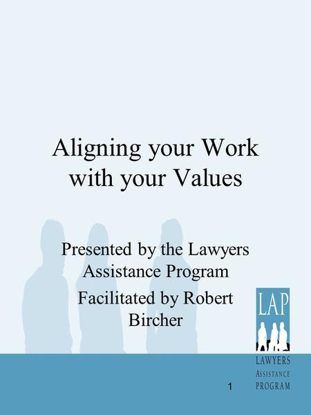 Aligning your Work with your Values Presented by the Lawyers Assistance Program Facilitated by Robert Bircher 1.