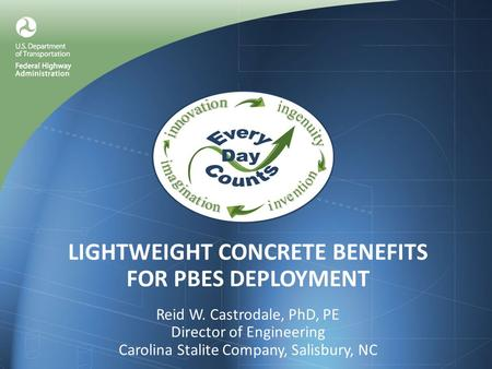 LIGHTWEIGHT CONCRETE BENEFITS FOR PBES DEPLOYMENT Reid W. Castrodale, PhD, PE Director of Engineering Carolina Stalite Company, Salisbury, NC.
