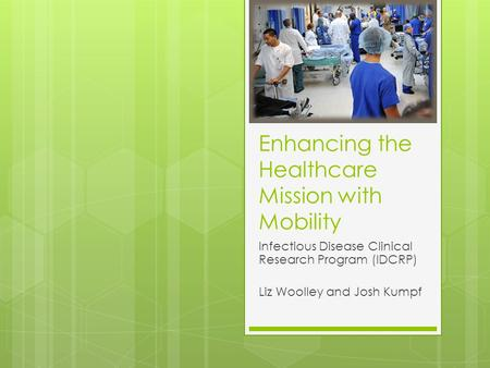 Enhancing the Healthcare Mission with Mobility Infectious Disease Clinical Research Program (IDCRP) Liz Woolley and Josh Kumpf.