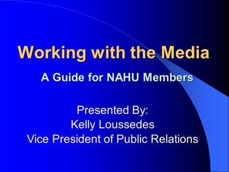 Working with the Media A Guide for NAHU Members Presented By: Kelly Loussedes Vice President of Public Relations.