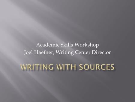 Academic Skills Workshop Joel Haefner, Writing Center Director.
