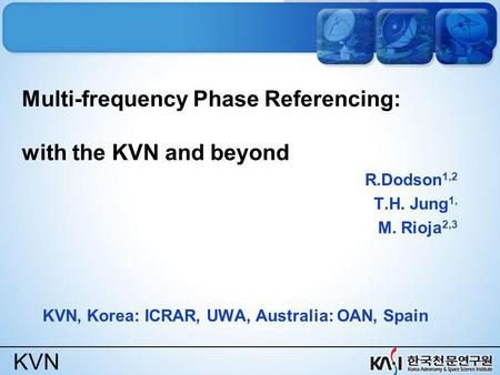 KVN Multi-frequency Phase Referencing: with the KVN and beyond R.Dodson 1,2 T.H. Jung 1, M. Rioja 2,3 KVN, Korea: ICRAR, UWA, Australia: OAN, Spain.