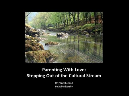 Parenting With Love: Stepping Out of the Cultural Stream Dr. Peggy Kendall Bethel University.