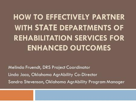 HOW TO EFFECTIVELY PARTNER WITH STATE DEPARTMENTS OF REHABILITATION SERVICES FOR ENHANCED OUTCOMES Melinda Fruendt, DRS Project Coordinator Linda Jaco,