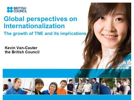 Global perspectives on Internationalization The growth of TNE and its implications Kevin Van-Cauter the British Council.