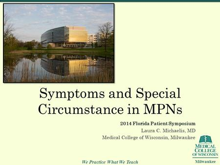 We Practice What We Teach Milwaukee Symptoms and Special Circumstance in MPNs 2014 Florida Patient Symposium Laura C. Michaelis, MD Medical College of.