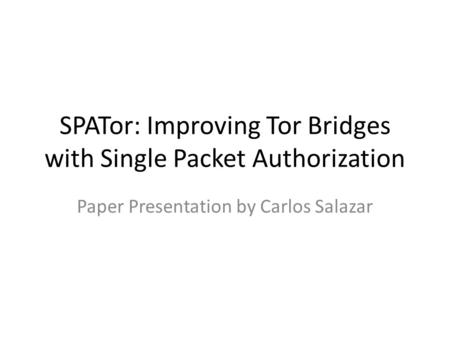 SPATor: Improving Tor Bridges with Single Packet Authorization Paper Presentation by Carlos Salazar.