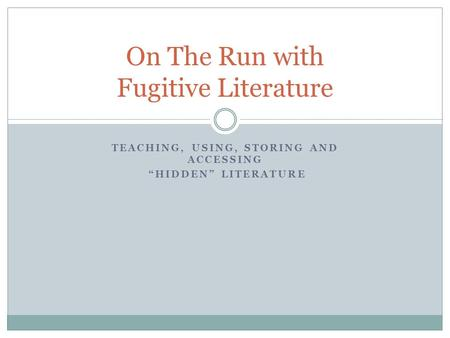 TEACHING, USING, STORING AND ACCESSING HIDDEN LITERATURE On The Run with Fugitive Literature.
