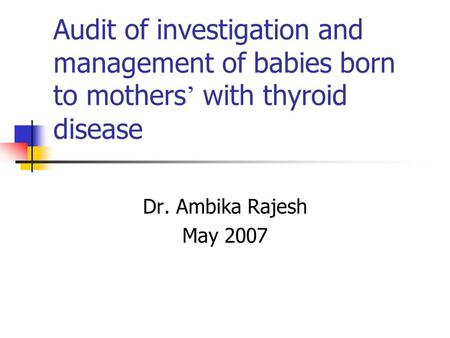 Audit of investigation and management of babies born to mothers with thyroid disease Dr. Ambika Rajesh May 2007.