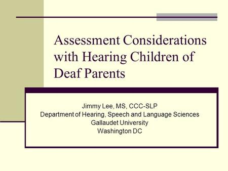Assessment Considerations with Hearing Children of Deaf Parents Jimmy Lee, MS, CCC-SLP Department of Hearing, Speech and Language Sciences Gallaudet University.