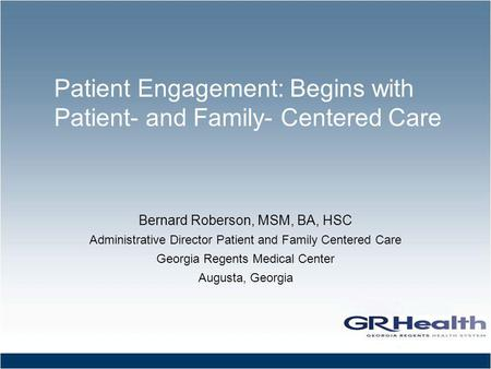 Patient Engagement: Begins with Patient- and Family- Centered Care Bernard Roberson, MSM, BA, HSC Administrative Director Patient and Family Centered Care.