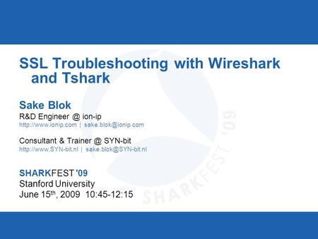 SHARKFEST '09 | Stanford University | June 15–18, 2009 SSL Troubleshooting with Wireshark and Tshark Sake Blok R&D ion-ip