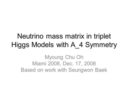 Neutrino mass matrix in triplet Higgs Models with A_4 Symmetry Myoung Chu Oh Miami 2008, Dec. 17, 2008 Based on work with Seungwon Baek.