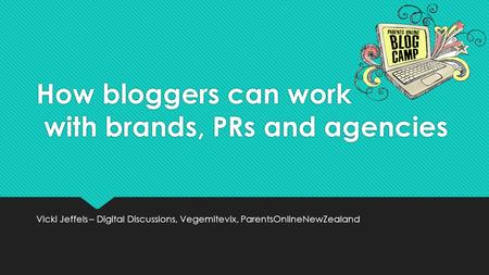 How bloggers can work with brands, PRs and agencies Vicki Jeffels – Digital Discussions, Vegemitevix, ParentsOnlineNewZealand.