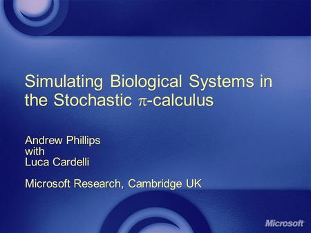 Simulating Biological Systems in the Stochastic -calculus Andrew Phillips with Luca Cardelli Microsoft Research, Cambridge UK Andrew Phillips with Luca.