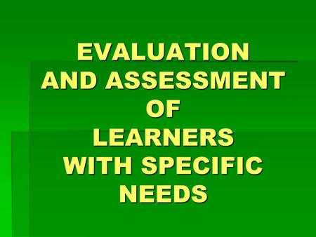 EVALUATION AND ASSESSMENT OF LEARNERS WITH SPECIFIC NEEDS.