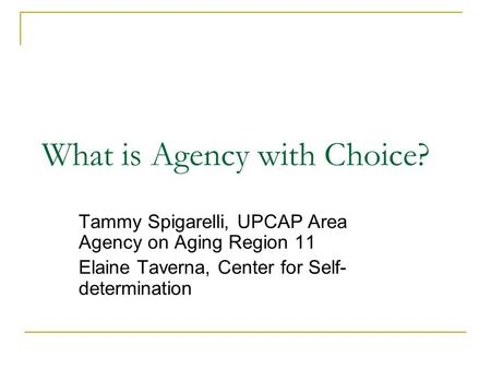 What is Agency with Choice? Tammy Spigarelli, UPCAP Area Agency on Aging Region 11 Elaine Taverna, Center for Self- determination.