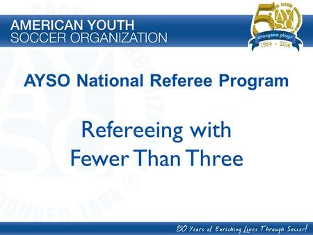 AYSO National Referee Program Refereeing with Fewer Than Three.
