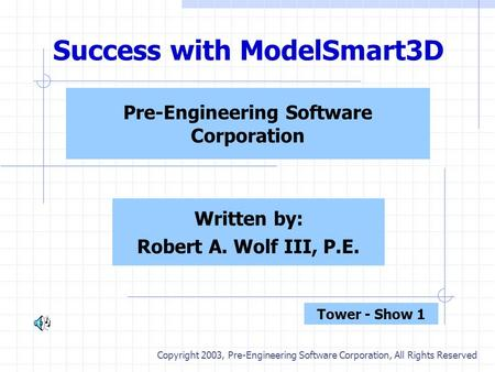 Success with ModelSmart3D Pre-Engineering Software Corporation Written by: Robert A. Wolf III, P.E. Copyright 2003, Pre-Engineering Software Corporation,