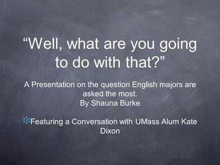 Well, what are you going to do with that? A Presentation on the question English majors are asked the most. By Shauna Burke Featuring a Conversation with.