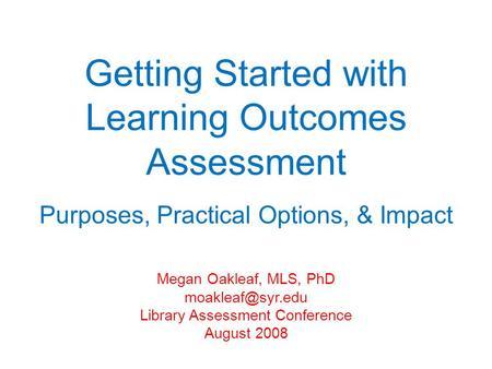 Getting Started with Learning Outcomes Assessment Purposes, Practical Options, & Impact Megan Oakleaf, MLS, PhD Library Assessment Conference.