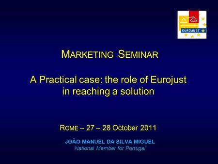 M ARKETING S EMINAR A Practical case: the role of Eurojust in reaching a solution R OME – 27 – 28 October 2011 M ARKETING S EMINAR A Practical case: the.