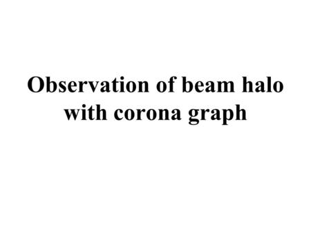 Observation of beam halo with corona graph. Objective lens Magnifier lens Opaque disk to block glare of central image Observation with normal telescope.