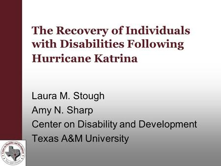The Recovery of Individuals with Disabilities Following Hurricane Katrina Laura M. Stough Amy N. Sharp Center on Disability and Development Texas A&M University.