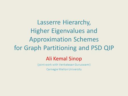 Lasserre Hierarchy, Higher Eigenvalues and Approximation Schemes for Graph Partitioning and PSD QIP Ali Kemal Sinop (joint work with Venkatesan Guruswami)