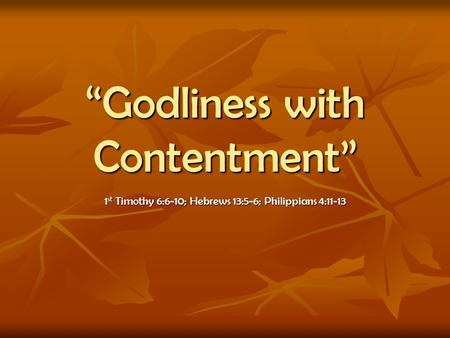 Godliness with Contentment 1 st Timothy 6:6-10; Hebrews 13:5-6; Philippians 4:11-13.