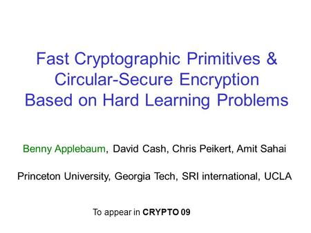 Fast Cryptographic Primitives & Circular-Secure Encryption Based on Hard Learning Problems Benny Applebaum, David Cash, Chris Peikert, Amit Sahai Princeton.