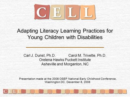 Adapting Literacy Learning Practices for Young Children with Disabilities Carl J. Dunst, Ph.D. Carol M. Trivette, Ph.D. Orelena Hawks Puckett Institute.