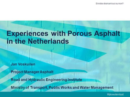 Enrobe drainant oui ou non? Experiences with Porous Asphalt in the Netherlands Jan Voskuilen Project Manager Asphalt Road and Hydraulic Engineering Institute.