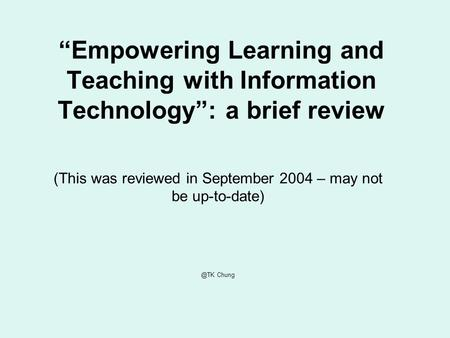 Empowering Learning and Teaching with Information Technology: a brief review (This was reviewed in September 2004 – may not be Chung.