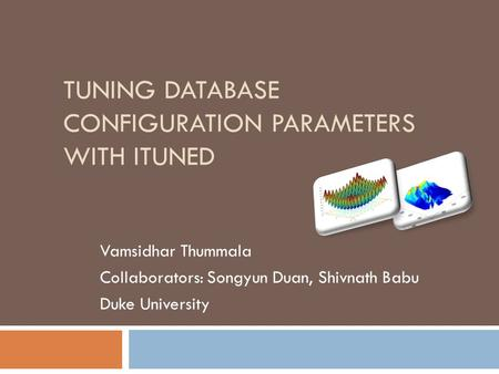 TUNING DATABASE CONFIGURATION PARAMETERS WITH ITUNED Vamsidhar Thummala Collaborators: Songyun Duan, Shivnath Babu Duke University.