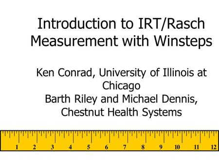 Introduction to IRT/Rasch Measurement with Winsteps Ken Conrad, University of Illinois at Chicago Barth Riley and Michael Dennis, Chestnut Health Systems.