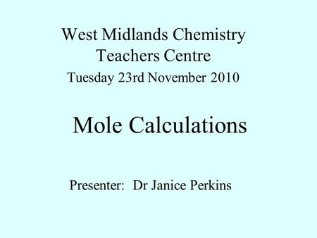 Mole Calculations West Midlands Chemistry Teachers Centre Tuesday 23rd November 2010 Presenter: Dr Janice Perkins.