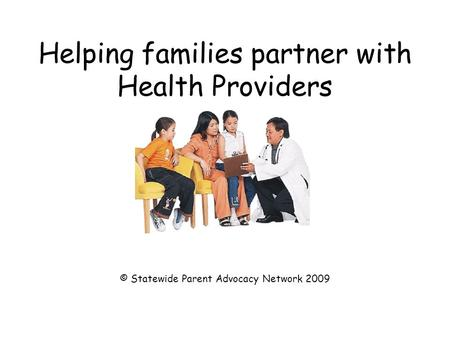 Helping families partner with Health Providers © Statewide Parent Advocacy Network 2009.