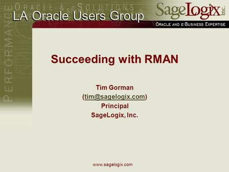 LA Oracle Users Group Succeeding with RMAN Tim Gorman Principal SageLogix, Inc.