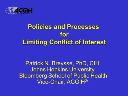 Policies and Processes for Limiting Conflict of Interest Patrick N. Breysse, PhD, CIH Johns Hopkins University Bloomberg School of Public Health Vice-Chair,