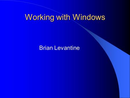 Working with Windows Brian Levantine. What exactly is a window? In a graphical windows-based application, a window is a rectangular area of the screen.