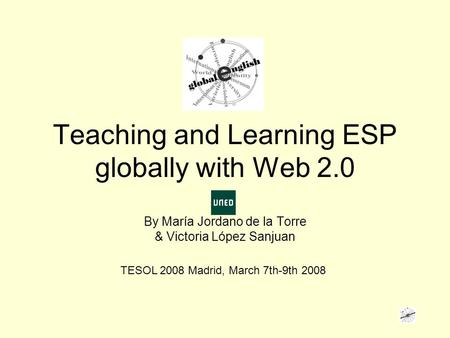 Teaching and Learning ESP globally with Web 2.0 By María Jordano de la Torre & Victoria López Sanjuan TESOL 2008 Madrid, March 7th-9th 2008.
