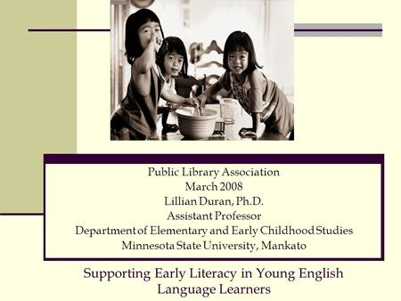 Supporting Early Literacy in Young English Language Learners Public Library Association March 2008 Lillian Duran, Ph.D. Assistant Professor Department.