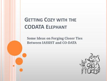 G ETTING C OZY WITH THE CODATA E LEPHANT Some Ideas on Forging Closer Ties Between IASSIST and CO-DATA.