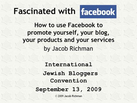 © 2009 Jacob Richman Fascinated with How to use Facebook to promote yourself, your blog, your products and your services by Jacob Richman International.