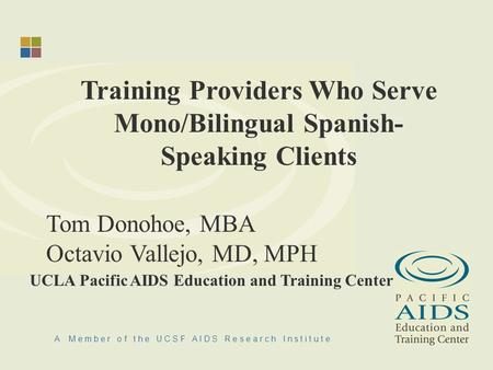 A M e m b e r o f t h e U C S F A I D S R e s e a r c h I n s t i t u t e Training Providers Who Serve Mono/Bilingual Spanish- Speaking Clients Tom Donohoe,