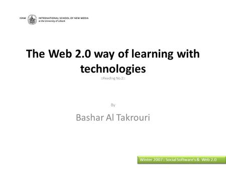 The Web 2.0 way of learning with technologies ::Reading No.2:: By Bashar Al Takrouri Winter 2007:: Social Software's & Web 2.0.