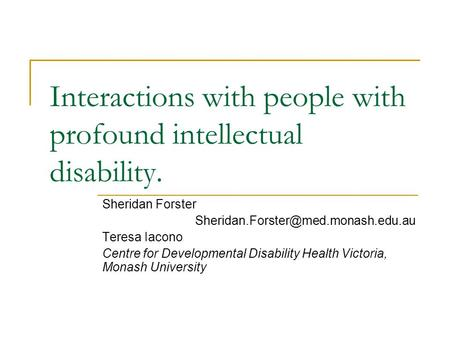 Interactions with people with profound intellectual disability. Sheridan Forster Teresa Iacono Centre for Developmental.